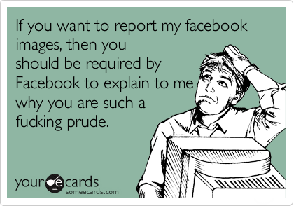 If you want to report my facebook images, then you should be required by Facebook to explain to me why you are such a fucking prude.