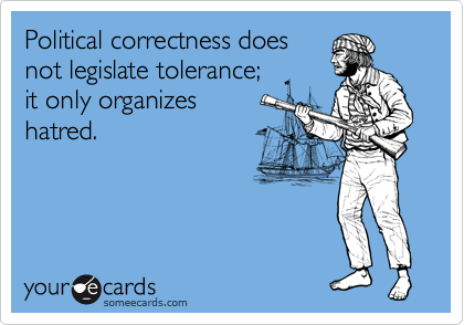 Political correctness does not legislate tolerance;  it only organizes  hatred.