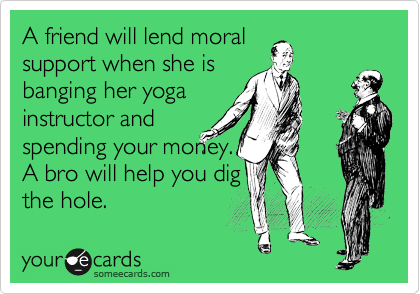 A friend will lend moral support when she is banging her yoga instructor and spending your money. A bro will help you dig the hole.