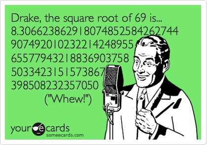 "Drake, the square root of 69 is... 8.306623862918074852584262744907492010232214248955 65577943218836903758 5033423151573867 398508232357050           %28""Whew!""%29"