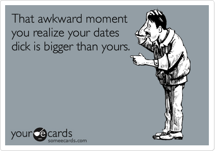 That awkward moment you realize your dates dick is bigger than yours.