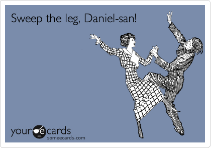 Sweep the leg, Daniel-san!