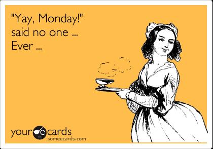 """Yay, Monday!""  said no one ...    Ever ..."