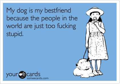 My dog is my bestfriend because the people in the world are just too fucking stupid.