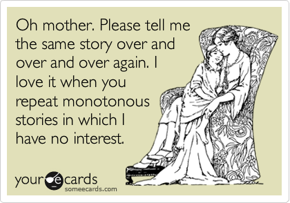 Oh mother. Please tell me the same story over and over and over again. I love it when you repeat monotonous stories in which I have no interest.