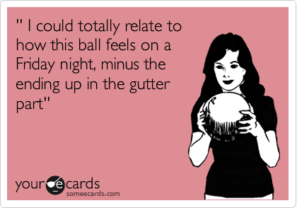 '' I could totally relate to how this ball feels on a Friday night, minus the ending up in the gutter part''