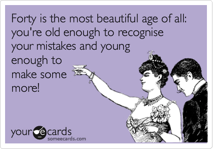 Forty is the most beautiful age of all: you're old enough to recognise your mistakes and young enough to make some more!