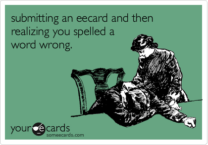 submitting an eecard and then realizing you spelled a word wrong.
