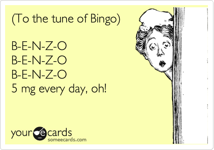 %28To the tune of Bingo%29  B-E-N-Z-O B-E-N-Z-O B-E-N-Z-O 5 mg every day, oh!