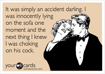It was simply an accident darling. I was innocently lying on the sofa one moment and the next thing I knew I was choking on his cock.