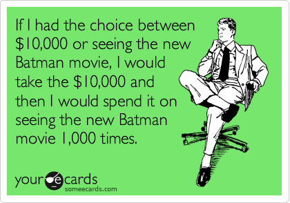If I had the choice between %2410,000 or seeing the new Batman movie, I would take the %2410,000 and then I would spend it on seeing the new Batman movie 1,000 times.
