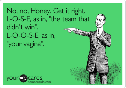 "No, no, Honey. Get it right. L-O-S-E, as in, ""the team that didn't win"". L-O-O-S-E, as in, ""your vagina""."