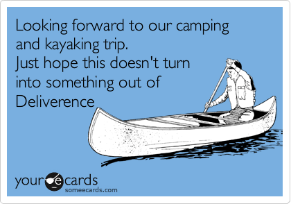 Looking forward to our camping and kayaking trip. Just hope this doesn't turn into something out of  Deliverence