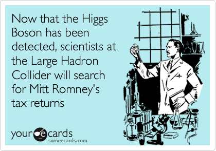 Now that the Higgs  Boson has been detected, scientists at the Large Hadron Collider will search  for Mitt Romney's  tax returns