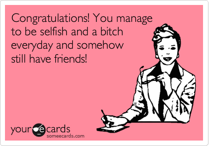 Congratulations! You manage to be selfish and a bitch everyday and somehow  still have friends!