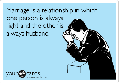 Marriage is a relationship in which one person is always right and the other is always husband.