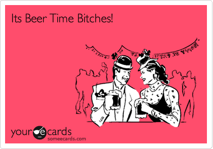 Its Beer Time Bitches!
