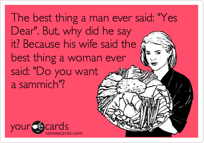 "The best thing a man ever said: ""Yes Dear"". But, why did he say it? Because his wife said the best thing a woman ever said: ""Do you want a sammich""?"