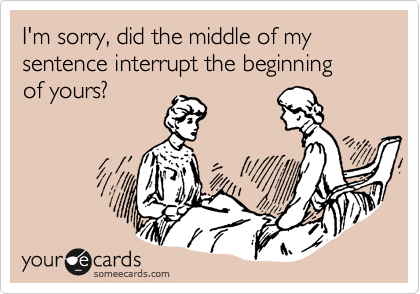 I'm sorry, did the middle of my sentence interrupt the beginning of yours?