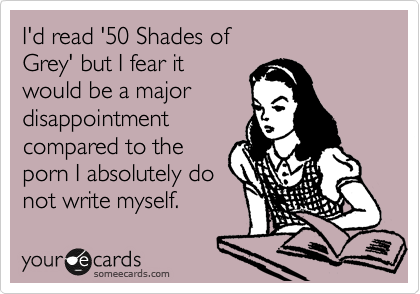 I'd read '50 Shades of Grey' but I fear it would be a major disappointment compared to the porn I absolutely do not write myself.