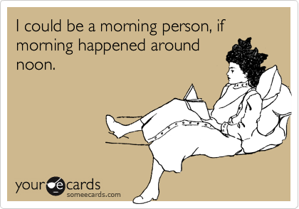I Could Be A Morning Person, If Morning Happened Around Noon.