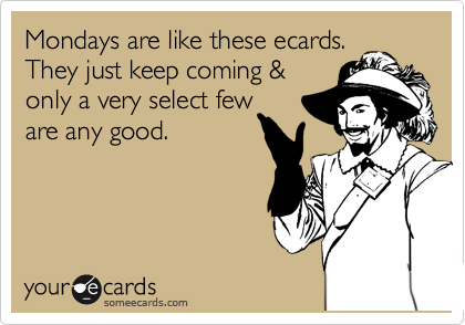 Mondays are like these ecards. They just keep coming & only a very select few are any good.