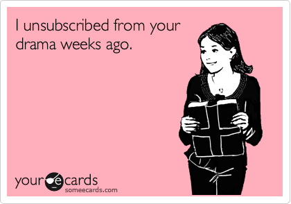 I unsubscribed from your drama weeks ago.