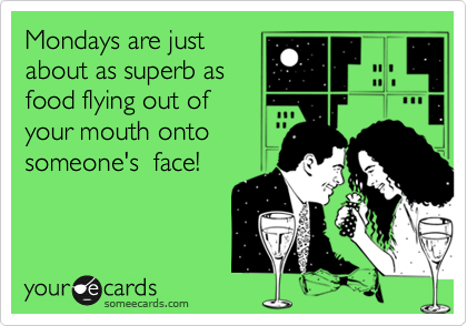 Mondays are just about as superb as food flying out of your mouth onto someone's  face!