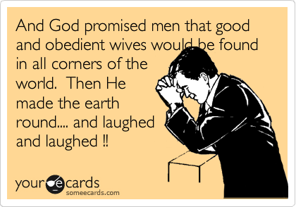 And God promised men that good and obedient wives would be found in all corners of the  world.  Then He  made the earth  round.... and laughed and laughed !!