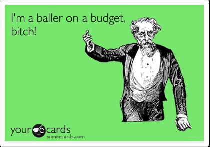 I'm a baller on a budget, bitch!