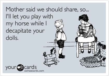 Mother said we should share, so... I'll let you play with my horse while I decapitate your dolls.