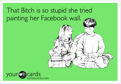 That Bitch is so stupid she tried painting her Facebook wall.