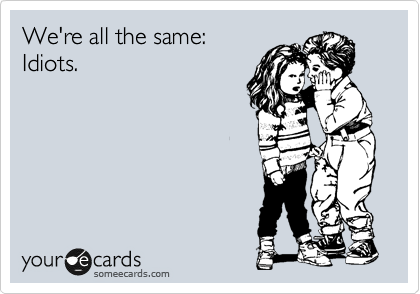 We're all the same: Idiots.