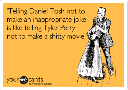 """""""Telling Daniel Tosh not to make an inappropriate joke is like telling Tyler Perry not to make a shitty movie."""""""