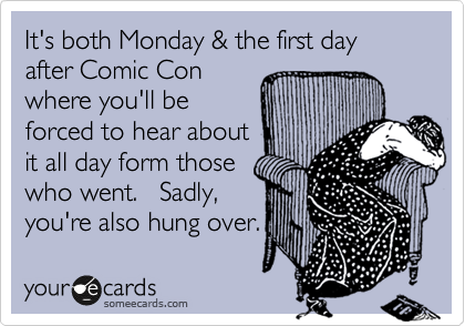 It's both Monday & the first day after Comic Con  where you'll be forced to hear about it all day form those who went.   Sadly,  you're also hung over.