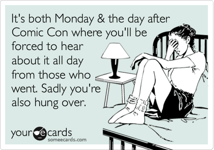 It's both Monday & the day after Comic Con where you'll be forced to hear about it all day from those who went. Sadly you're also hung over.
