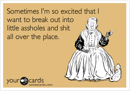 Sometimes I'm so excited that I want to break out into little assholes and shit all over the place.