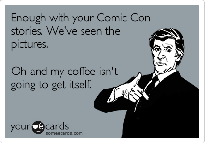Enough with your Comic Con stories. We've seen the pictures.  Oh and my coffee isn't going to get itself.