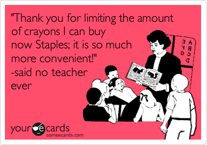 """Thank you for limiting the amount of crayons I can buy now Staples; it is so much more convenient!""  -said no teacher ever"