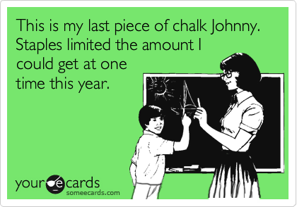 This is my last piece of chalk Johnny. Staples limited the amount I could get at one time this year.
