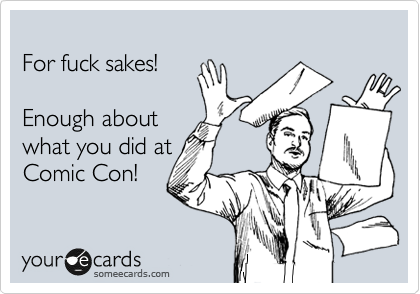 For fuck sakes!    Enough about what you did at Comic Con!