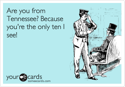 Are you from Tennessee? Because you're the only ten I see!