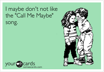 """I maybe don't not like the """"Call Me Maybe""""  song."""