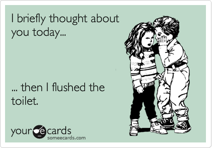 I briefly thought about you today...    ... then I flushed the  toilet.