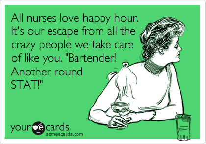 """All nurses love happy hour.  It's our escape from all the crazy people we take care of like you. """"Bartender! Another round STAT!"""""""