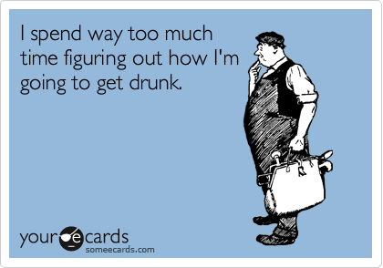 I spend way too much time figuring out how I'm going to get drunk.