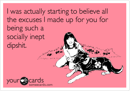I was actually starting to believe all the excuses I made up for you for being such a socially inept dipshit.
