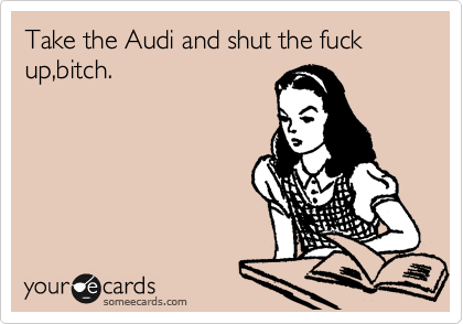 Take the Audi and shut the fuck up,bitch.