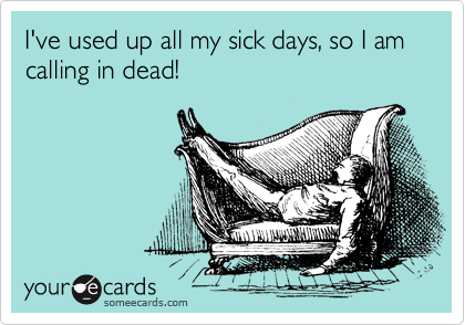 I've used up all my sick days, so I am calling in dead!