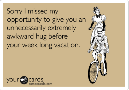 Sorry I missed my opportunity to give you an  unnecessarily extremely awkward hug before your week long vacation.